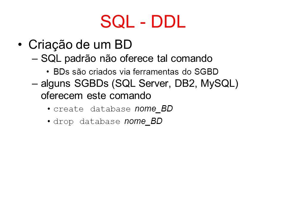 SQL - DDL Comandos para definição de esquemas –create table define a estrutura da tabela, suas restrições de integridade e cria uma tabela vazia –alter table modifica a definição de uma tabela (I / E / A atributos; I / E RIs) –drop table remove uma tabela com todas as suas tuplas
