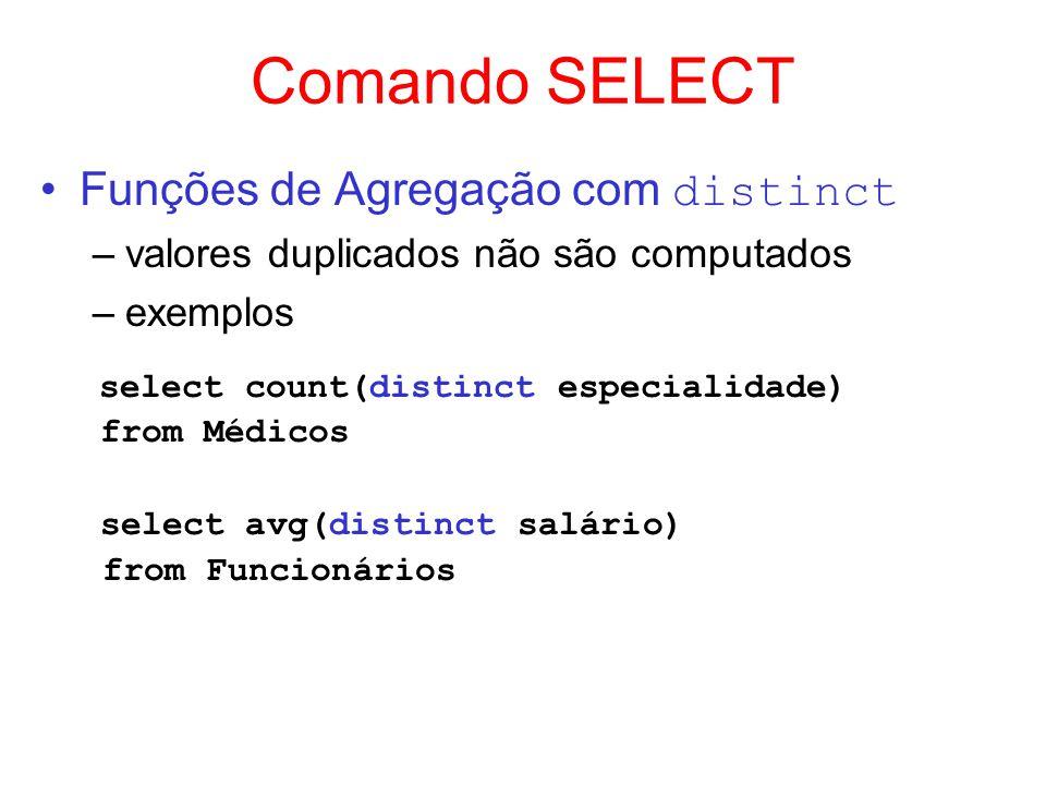 Comando SELECT Funções de Agregação com distinct –valores duplicados não são computados –exemplos select count(distinct especialidade) from Médicos se
