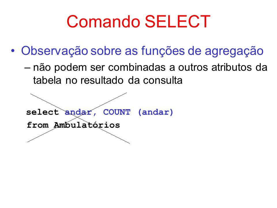 Comando SELECT Observação sobre as funções de agregação –não podem ser combinadas a outros atributos da tabela no resultado da consulta select andar,