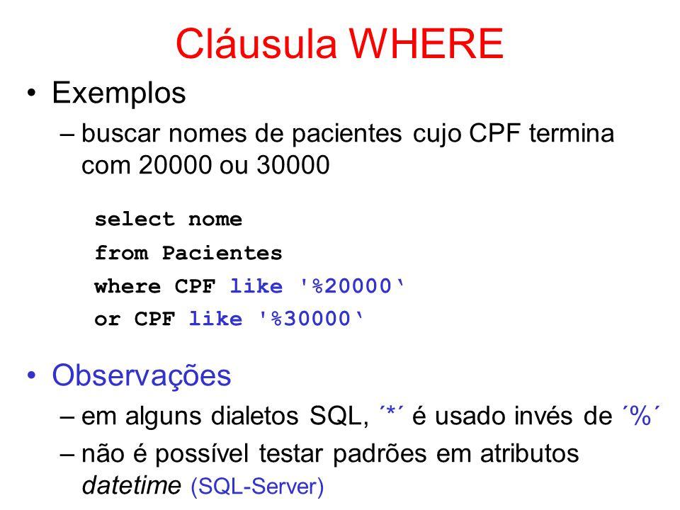 Cláusula WHERE Exemplos –buscar nomes de pacientes cujo CPF termina com 20000 ou 30000 select nome from Pacientes where CPF like '%20000 or CPF like '