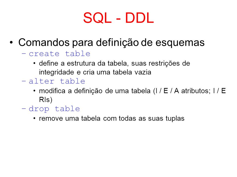 SQL – Create Table CREATE TABLE nome_tabela ( nome_atributo_1 tipo_1 [[NOT]NULL][UNIQUE] [{, nome_atributo_ntipo_n}] [, PRIMARY KEY (nome(s)_atributo(s))] [{, FOREIGN KEY (nome_atributo) REFERENCES nome_tabela}] ) Principais tipos de dados do MySQL –integer, smallint, numeric(tamanho[,nro_casas_decimais]), char(tamanho), varchar(tamanho), date, time, datetime,...