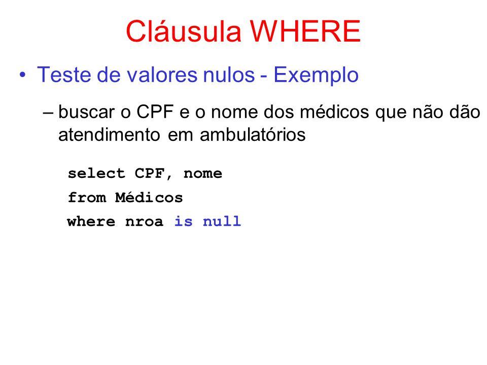 Cláusula WHERE Teste de valores nulos - Exemplo –buscar o CPF e o nome dos médicos que não dão atendimento em ambulatórios select CPF, nome from Médic