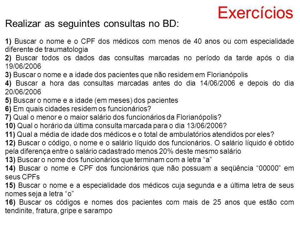 Exercícios Realizar as seguintes consultas no BD: 1) Buscar o nome e o CPF dos médicos com menos de 40 anos ou com especialidade diferente de traumato
