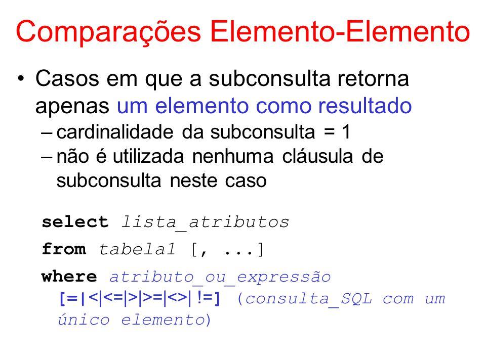 Comparações Elemento-Elemento Casos em que a subconsulta retorna apenas um elemento como resultado –cardinalidade da subconsulta = 1 –não é utilizada