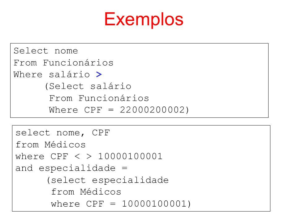 Exemplos Select nome From Funcionários Where salário > (Select salário From Funcionários Where CPF = 22000200002) select nome, CPF from Médicos where