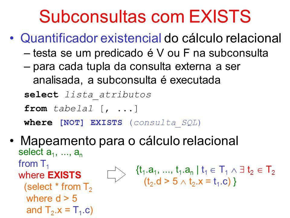 Subconsultas com EXISTS Quantificador existencial do cálculo relacional –testa se um predicado é V ou F na subconsulta –para cada tupla da consulta ex