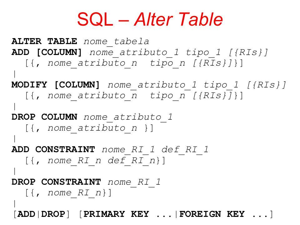 SQL – Alter Table ALTER TABLE nome_tabela ADD [COLUMN] nome_atributo_1 tipo_1 [{RIs}] [{, nome_atributo_n tipo_n [{RIs}]}] | MODIFY [COLUMN] nome_atri