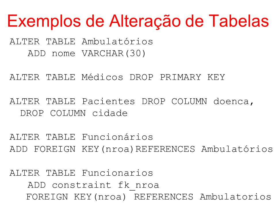 Exemplos de Alteração de Tabelas ALTER TABLE Ambulatórios ADD nome VARCHAR(30) ALTER TABLE Médicos DROP PRIMARY KEY ALTER TABLE Pacientes DROP COLUMN
