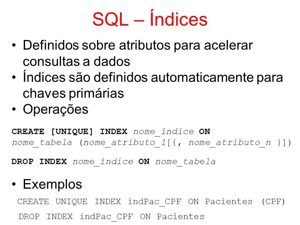 SQL – Índices Definidos sobre atributos para acelerar consultas a dados Índices são definidos automaticamente para chaves primárias Operações CREATE [