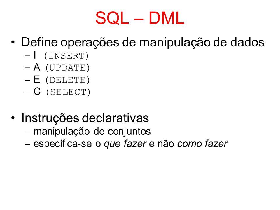 SQL – DML Define operações de manipulação de dados –I (INSERT) –A (UPDATE) –E (DELETE) –C (SELECT) Instruções declarativas –manipulação de conjuntos –