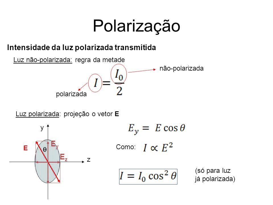 Polarização polarizada não-polarizada Luz não-polarizada: regra da metade Luz polarizada: projeção o vetor E y z E EyEy EzEz Como: (só para luz já polarizada) Intensidade da luz polarizada transmitida
