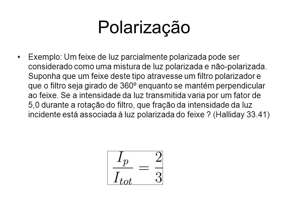 Polarização Exemplo: Um feixe de luz parcialmente polarizada pode ser considerado como uma mistura de luz polarizada e não-polarizada.
