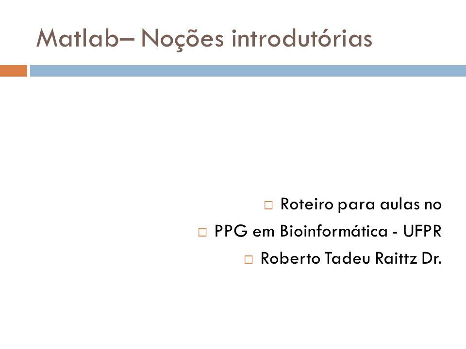 Matlab– Noções introdutórias Roteiro para aulas no PPG em Bioinformática - UFPR Roberto Tadeu Raittz Dr.