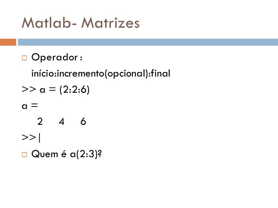 Matlab- Matrizes Operador : início:incremento(opcional):final >> a = (2:2:6) a = 2 4 6 >>| Quem é a(2:3)?
