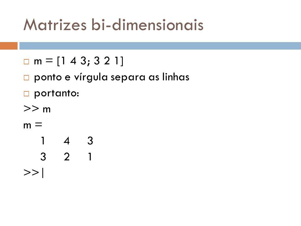 Matrizes bi-dimensionais m = [1 4 3; 3 2 1] ponto e vírgula separa as linhas portanto: >> m m = 1 4 3 3 2 1 >>|