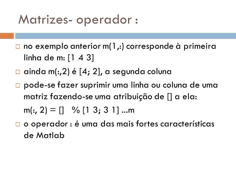 Matrizes- operador : no exemplo anterior m(1,:) corresponde à primeira linha de m: [1 4 3] ainda m(:,2) é [4; 2], a segunda coluna pode-se fazer supri
