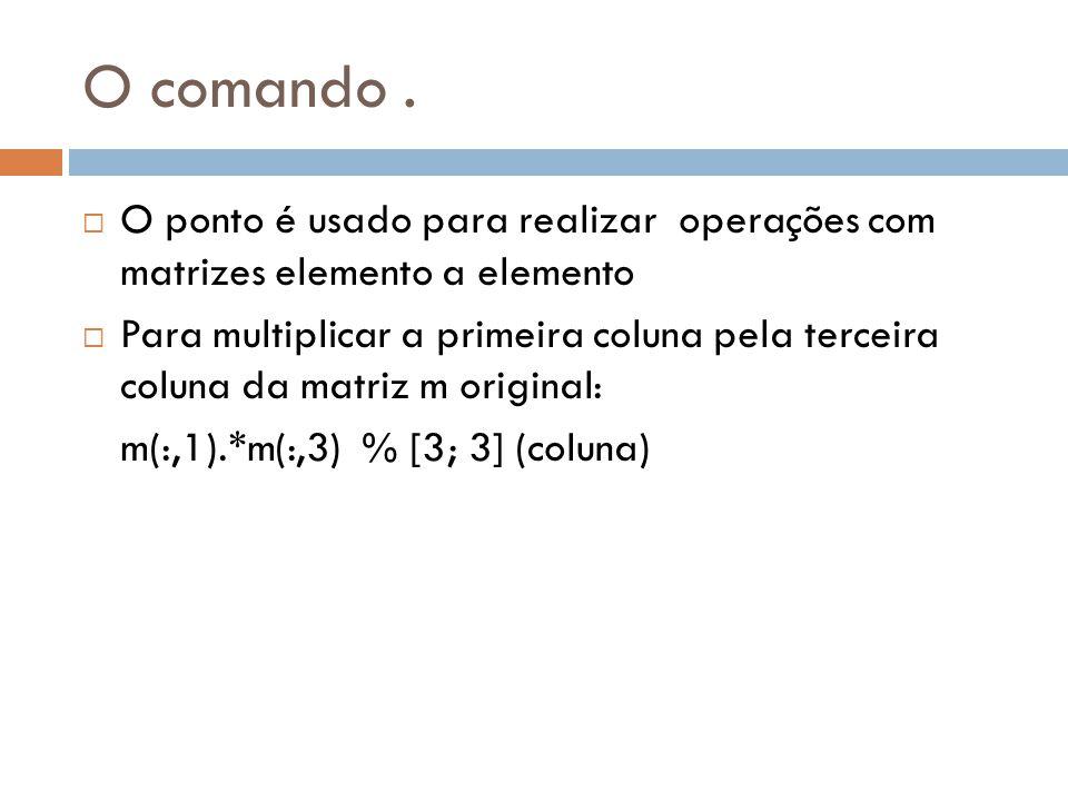 O comando. O ponto é usado para realizar operações com matrizes elemento a elemento Para multiplicar a primeira coluna pela terceira coluna da matriz