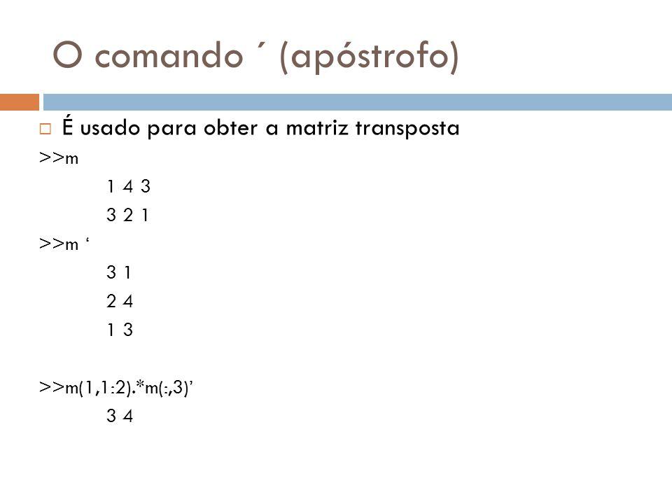 O comando ´ (apóstrofo) É usado para obter a matriz transposta >>m 1 4 3 3 2 1 >>m 3 1 2 4 1 3 >>m(1,1:2).*m(:,3) 3 4