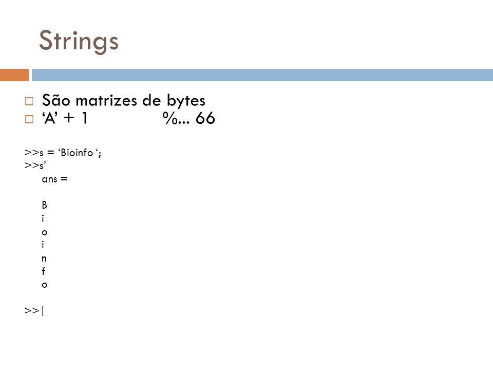 Strings São matrizes de bytes A + 1 %... 66 >>s = Bioinfo ; >>s ans = B i o i n f o >>|
