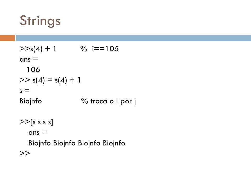 Strings >>s(4) + 1 % i==105 ans = 106 >> s(4) = s(4) + 1 s = Biojnfo % troca o I por j >>[s s s s] ans = Biojnfo Biojnfo >>