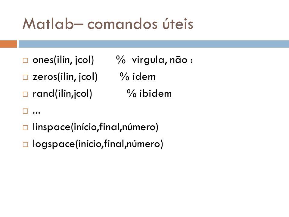 Matlab– comandos úteis ones(ilin, jcol) % virgula, não : zeros(ilin, jcol) % idem rand(ilin,jcol) % ibidem... linspace(início,final,número) logspace(i