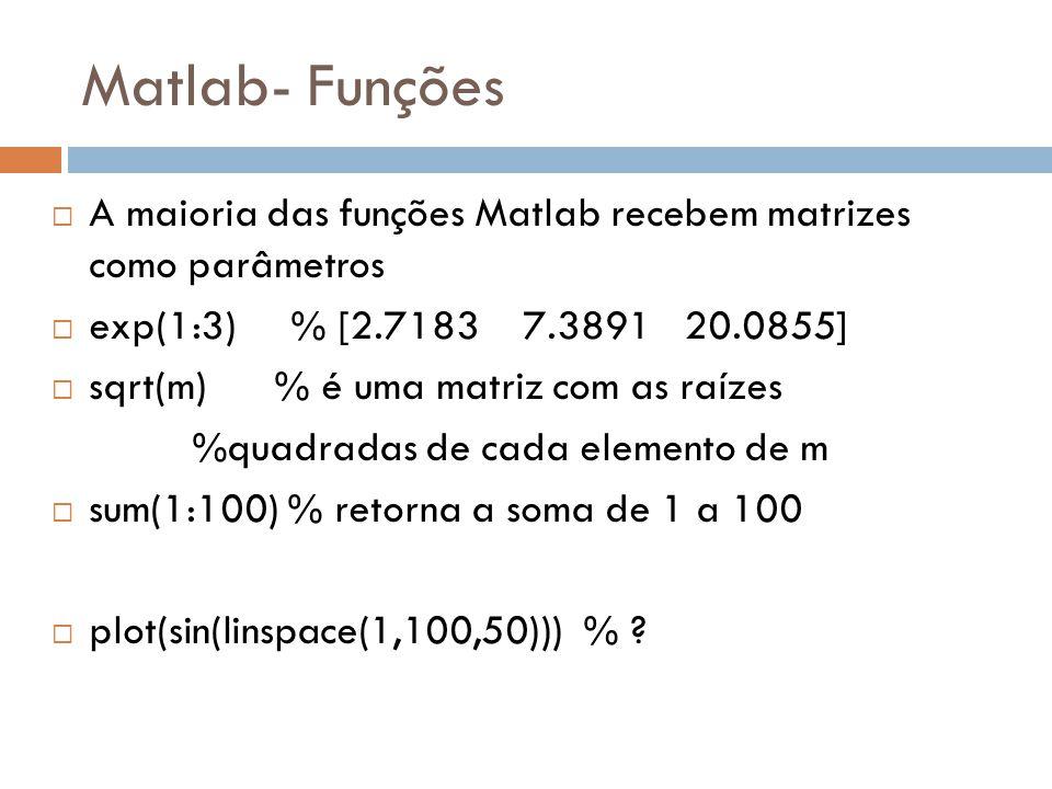 Matlab- Funções A maioria das funções Matlab recebem matrizes como parâmetros exp(1:3) % [2.7183 7.3891 20.0855] sqrt(m) % é uma matriz com as raízes