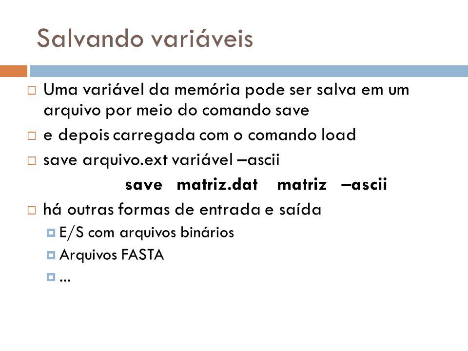 Salvando variáveis Uma variável da memória pode ser salva em um arquivo por meio do comando save e depois carregada com o comando load save arquivo.ex
