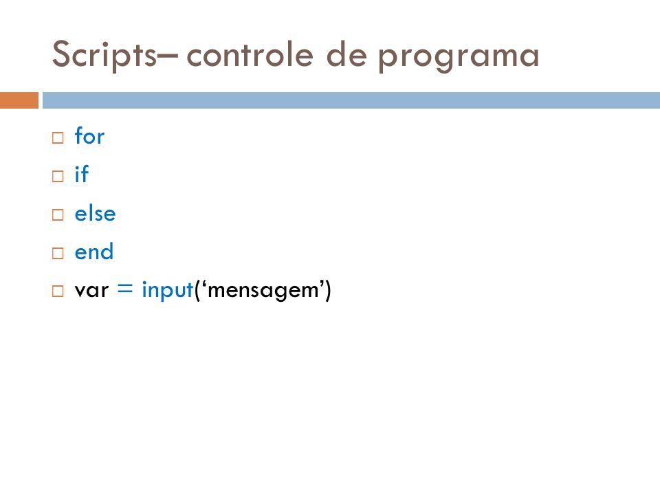 Scripts– controle de programa for if else end var = input(mensagem)