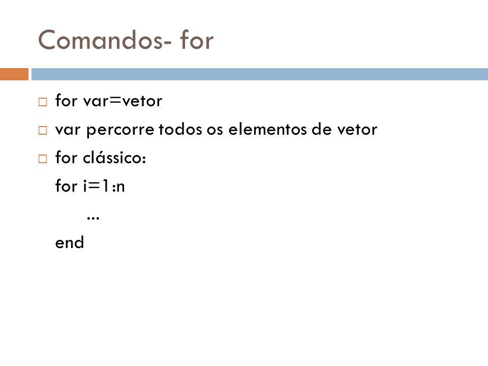 Comandos- for for var=vetor var percorre todos os elementos de vetor for clássico: for i=1:n... end