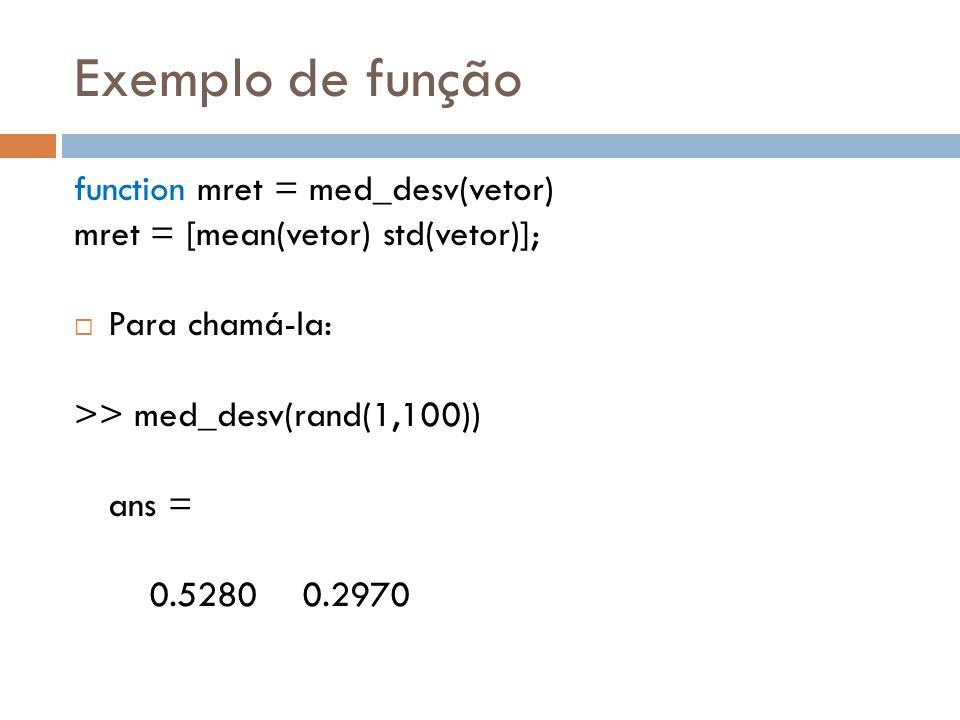 Exemplo de função function mret = med_desv(vetor) mret = [mean(vetor) std(vetor)]; Para chamá-la: >> med_desv(rand(1,100)) ans = 0.5280 0.2970