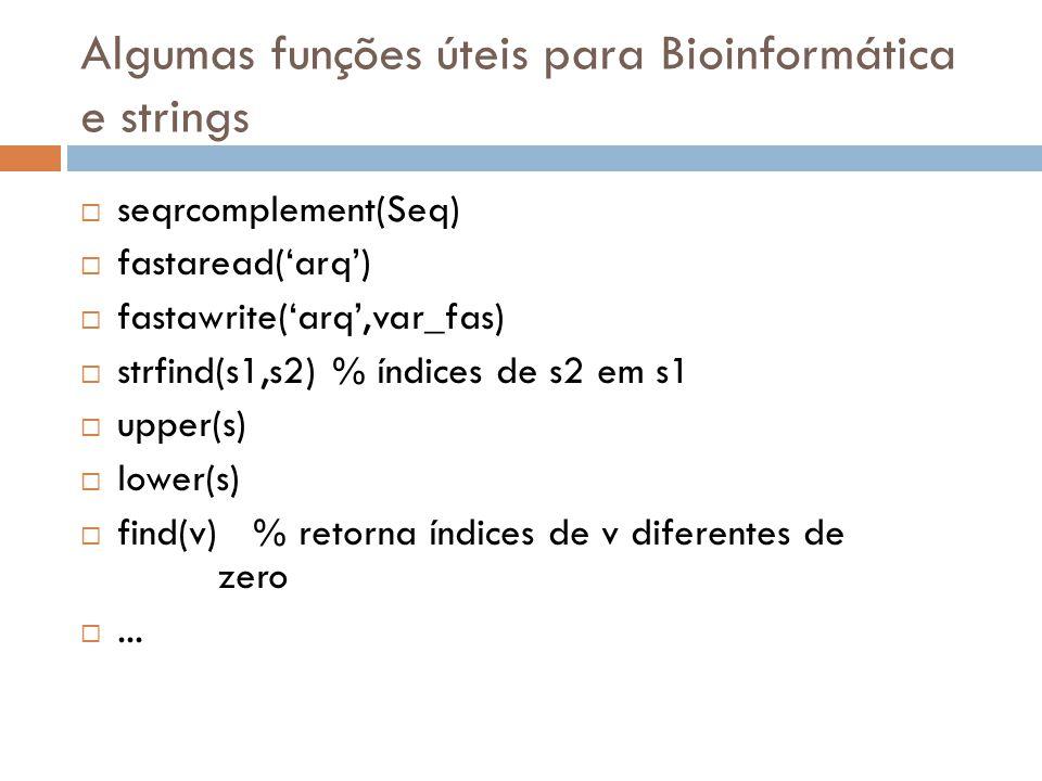 Algumas funções úteis para Bioinformática e strings seqrcomplement(Seq) fastaread(arq) fastawrite(arq,var_fas) strfind(s1,s2) % índices de s2 em s1 up