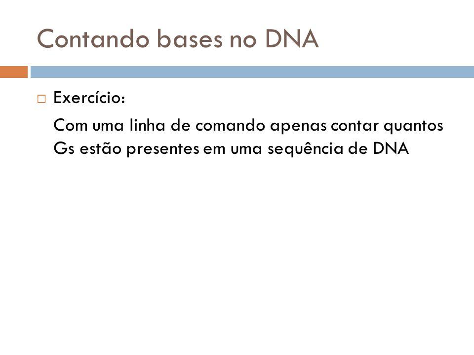 Contando bases no DNA Exercício: Com uma linha de comando apenas contar quantos Gs estão presentes em uma sequência de DNA