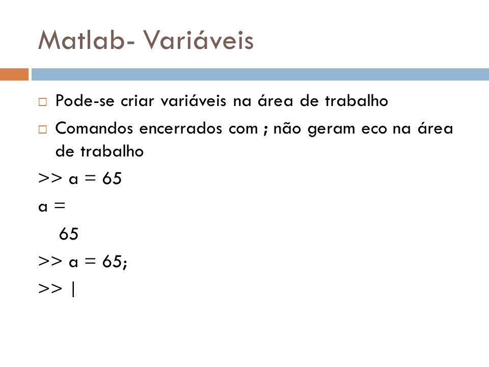 Matlab- Variáveis Pode-se criar variáveis na área de trabalho Comandos encerrados com ; não geram eco na área de trabalho >> a = 65 a = 65 >> a = 65;