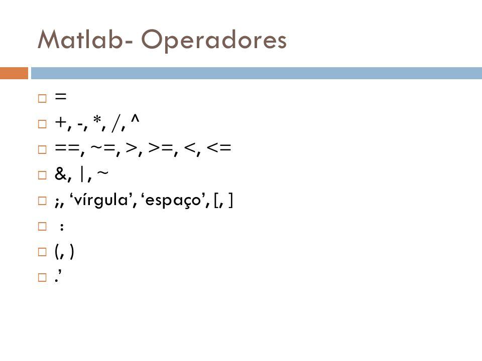 Matlab- Operadores = +, -, *, /, ^ ==, ~=, >, >=, <, <= &, |, ~ ;, vírgula, espaço, [, ] : (, ).
