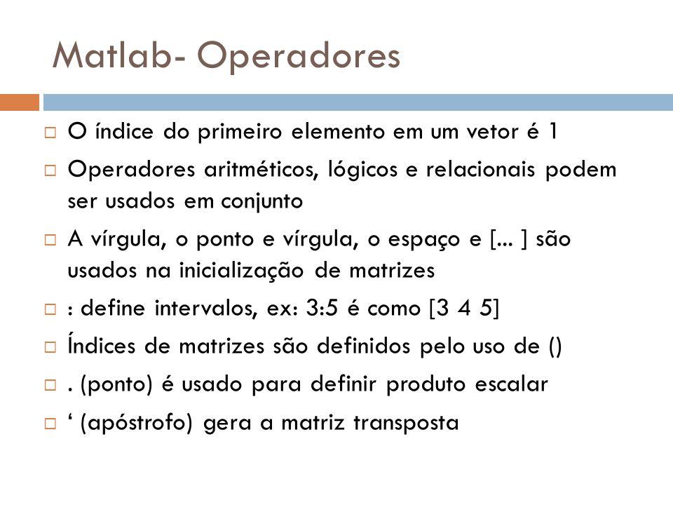 Matlab- Operadores O índice do primeiro elemento em um vetor é 1 Operadores aritméticos, lógicos e relacionais podem ser usados em conjunto A vírgula,