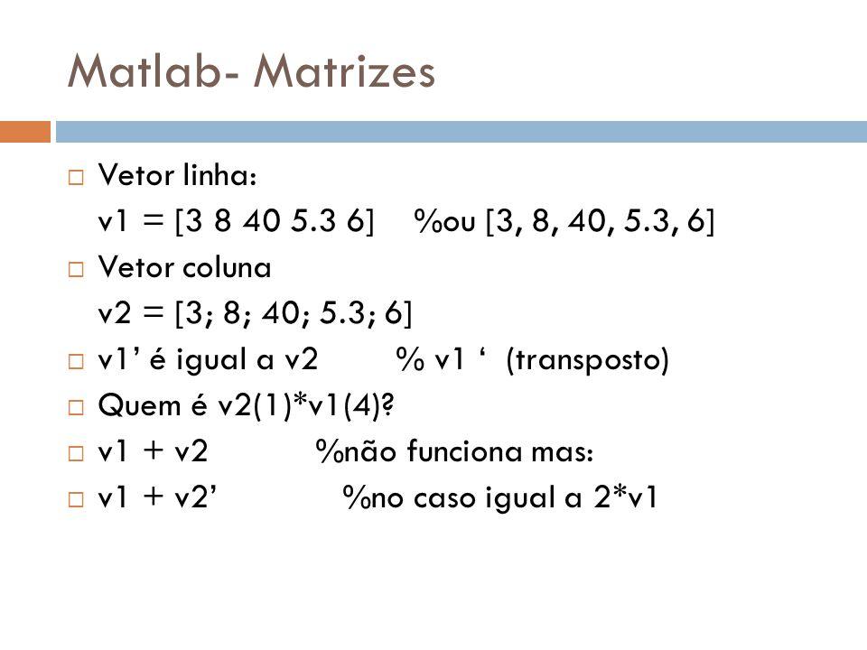 Matlab- Matrizes Vetor linha: v1 = [3 8 40 5.3 6] %ou [3, 8, 40, 5.3, 6] Vetor coluna v2 = [3; 8; 40; 5.3; 6] v1 é igual a v2 % v1 (transposto) Quem é