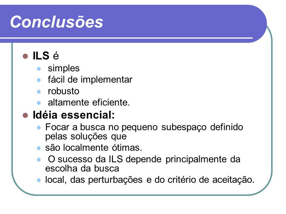 Conclusões ILS é simples fácil de implementar robusto altamente eficiente. Idéia essencial: Focar a busca no pequeno subespaço definido pelas soluções