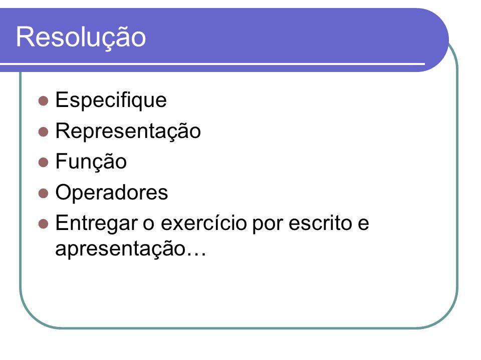 Resolução Especifique Representação Função Operadores Entregar o exercício por escrito e apresentação…