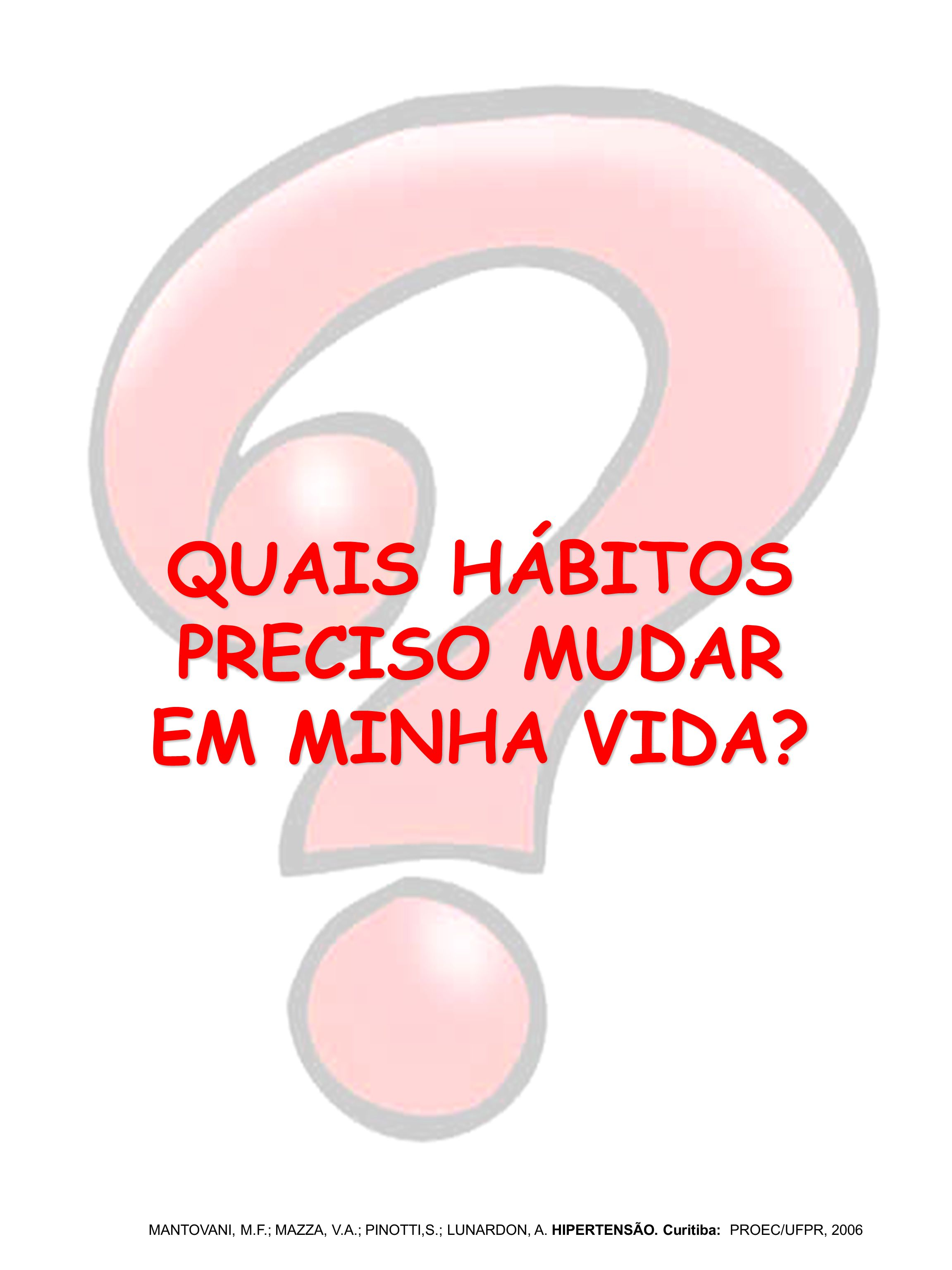 QUAIS HÁBITOS PRECISO MUDAR EM MINHA VIDA? MANTOVANI, M.F.; MAZZA, V.A.; PINOTTI,S.; LUNARDON, A. HIPERTENSÃO. Curitiba: PROEC/UFPR, 2006