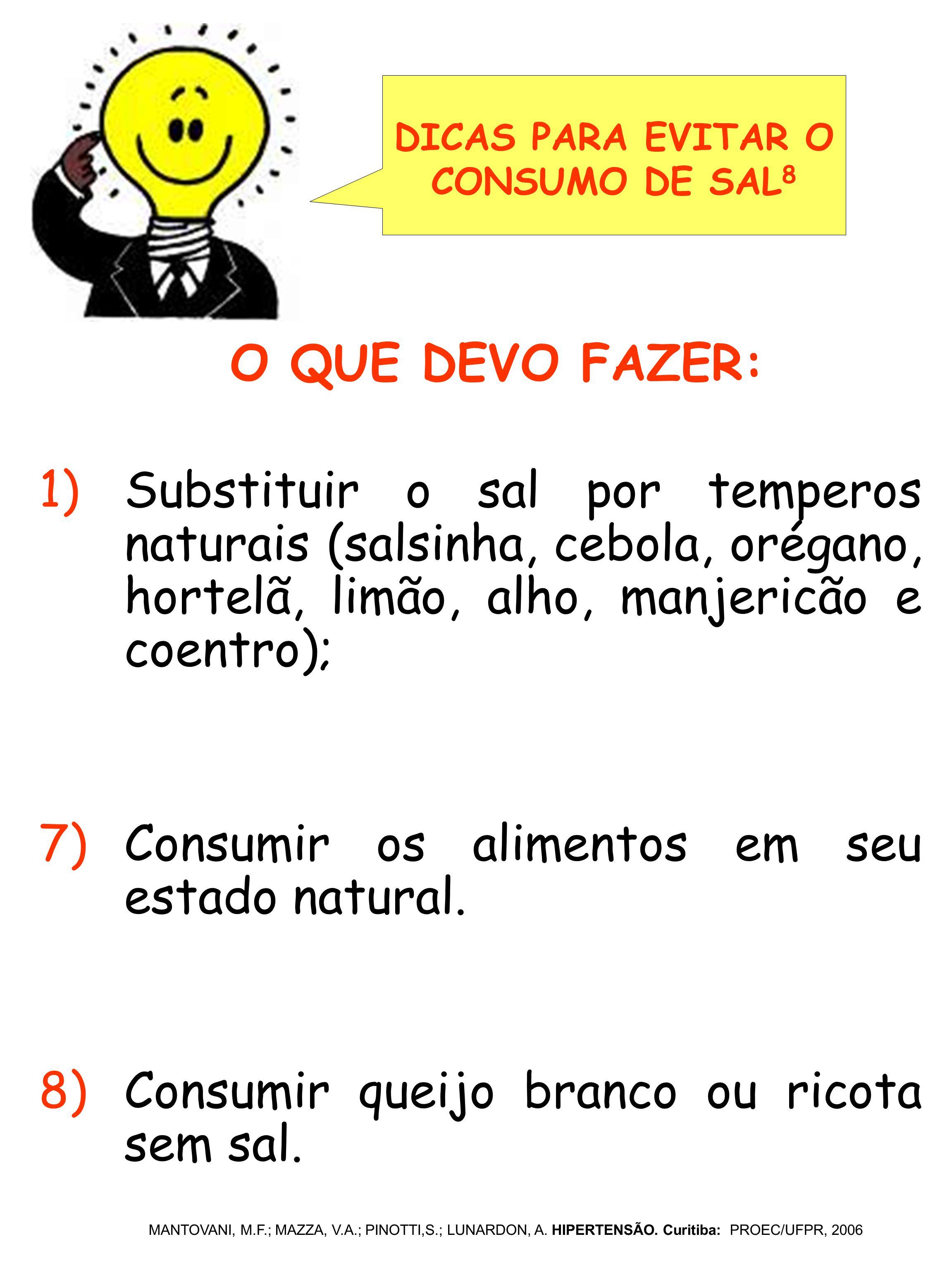 1)Substituir o sal por temperos naturais (salsinha, cebola, orégano, hortelã, limão, alho, manjericão e coentro); 7)Consumir os alimentos em seu estad