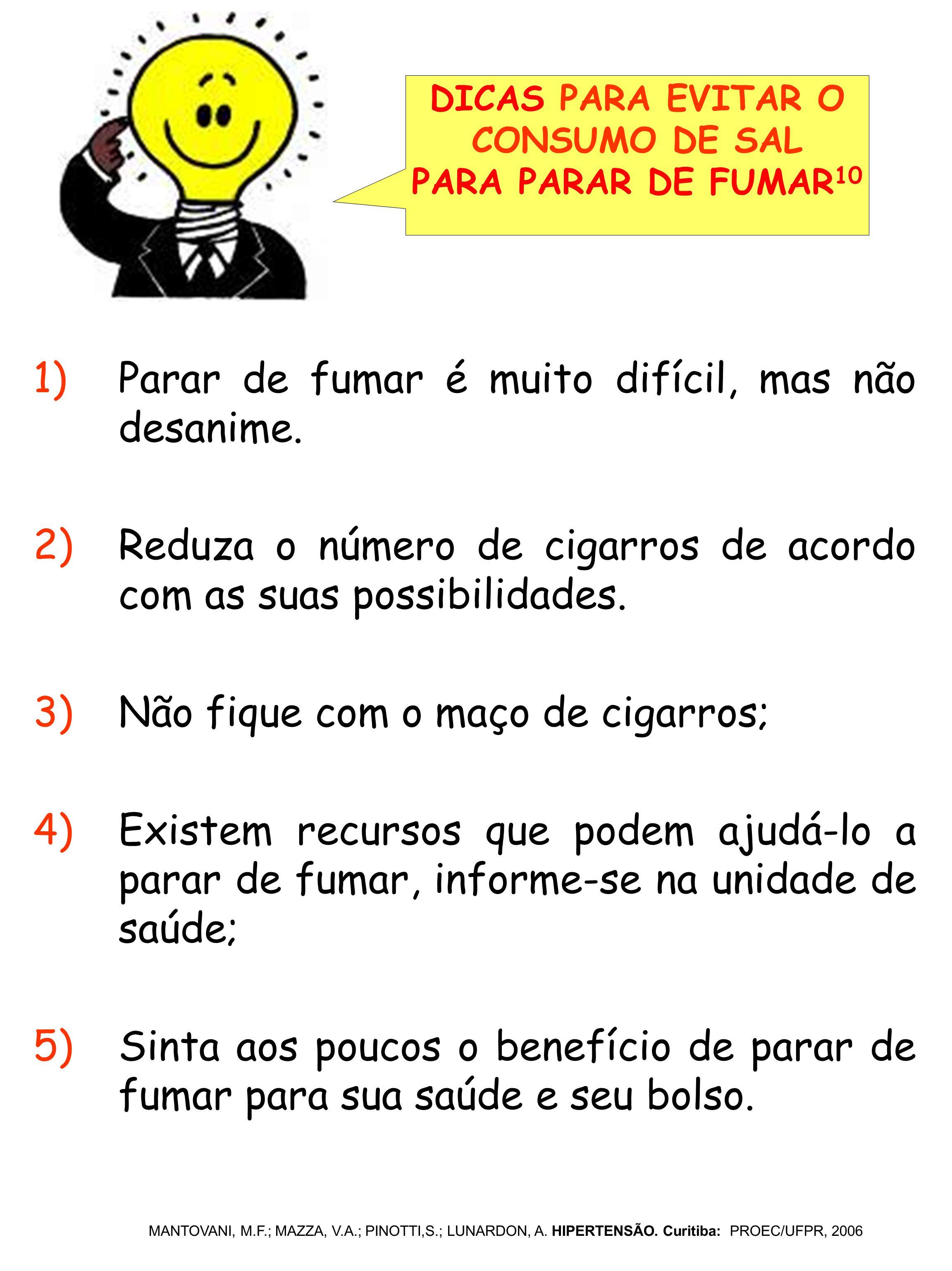 1)Parar de fumar é muito difícil, mas não desanime. 2)Reduza o número de cigarros de acordo com as suas possibilidades. 3)Não fique com o maço de ciga