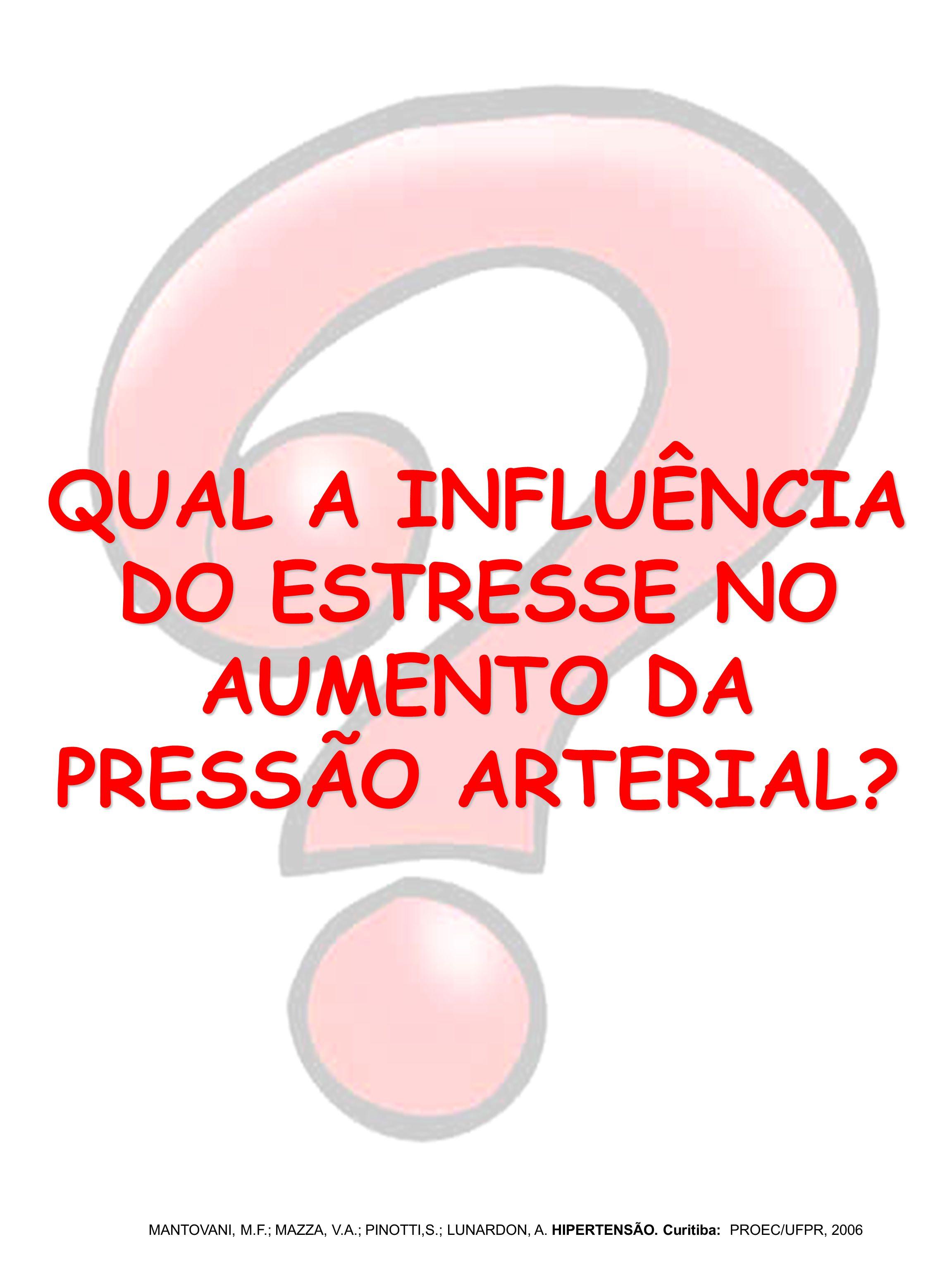 QUAL A INFLUÊNCIA DO ESTRESSE NO AUMENTO DA PRESSÃO ARTERIAL? MANTOVANI, M.F.; MAZZA, V.A.; PINOTTI,S.; LUNARDON, A. HIPERTENSÃO. Curitiba: PROEC/UFPR