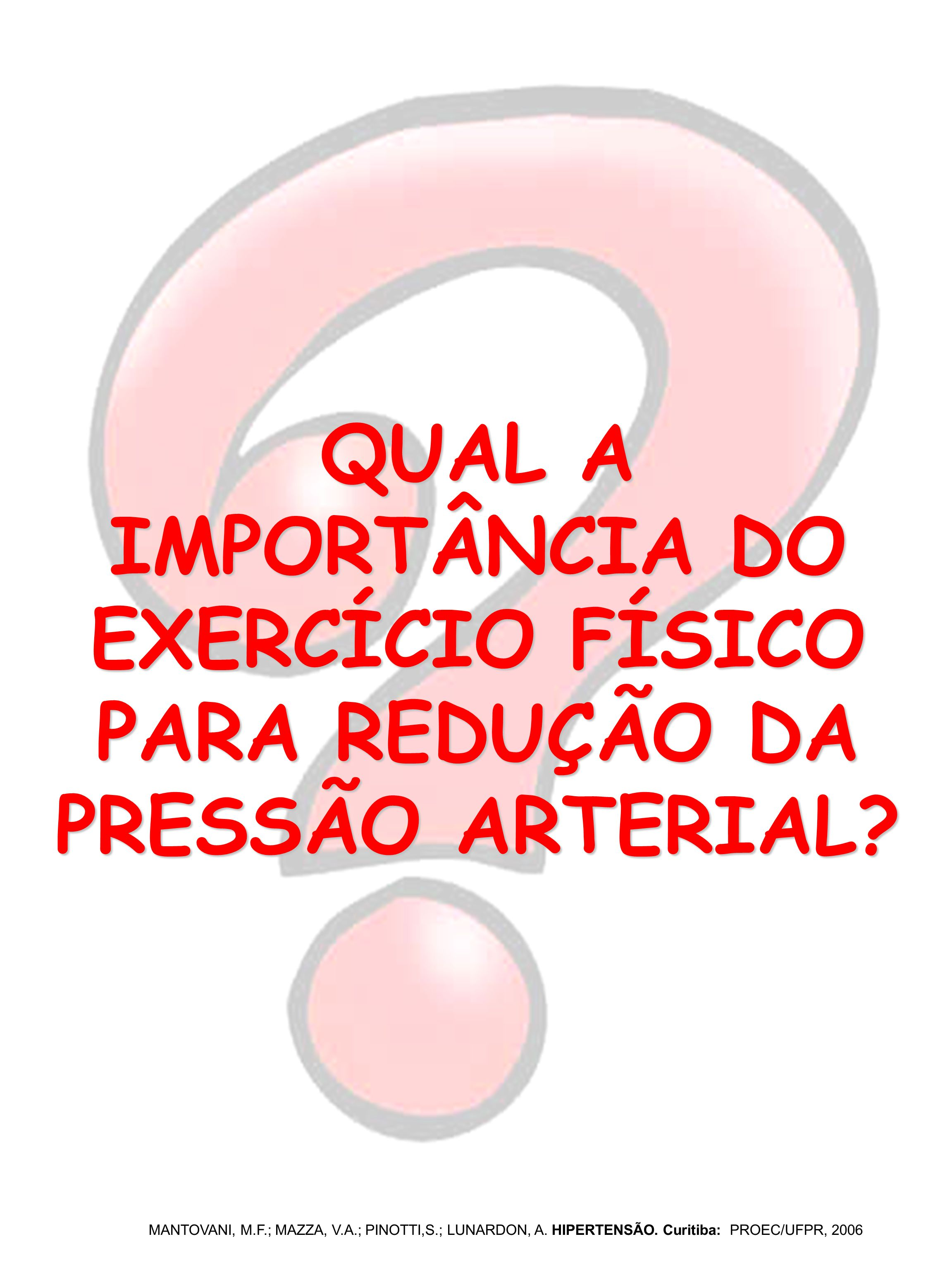 QUAL A IMPORTÂNCIA DO EXERCÍCIO FÍSICO PARA REDUÇÃO DA PRESSÃO ARTERIAL? MANTOVANI, M.F.; MAZZA, V.A.; PINOTTI,S.; LUNARDON, A. HIPERTENSÃO. Curitiba: