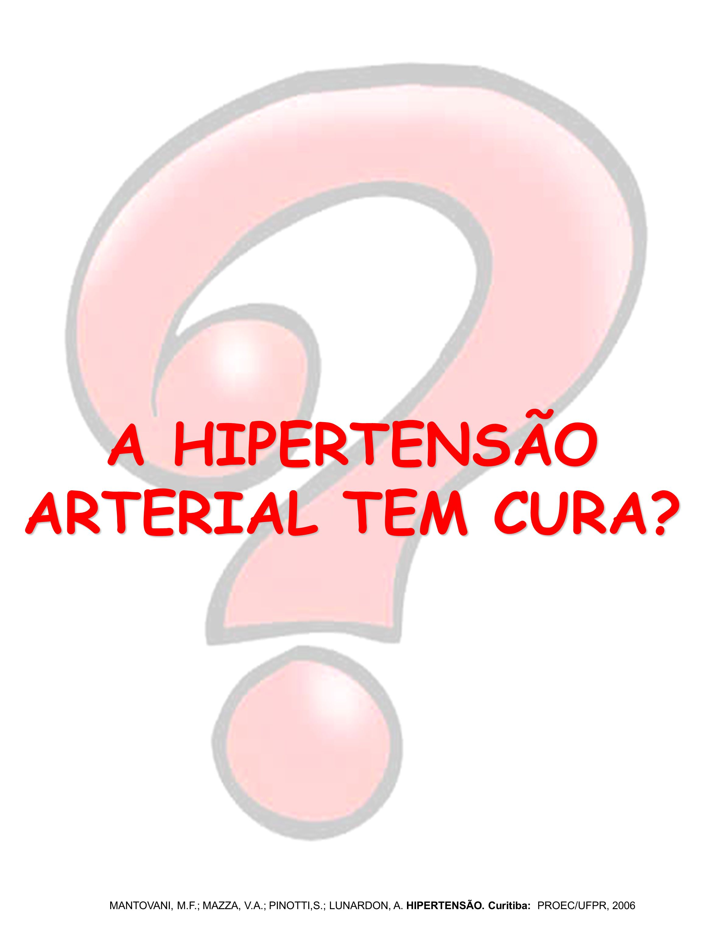 A HIPERTENSÃO ARTERIAL TEM CURA? MANTOVANI, M.F.; MAZZA, V.A.; PINOTTI,S.; LUNARDON, A. HIPERTENSÃO. Curitiba: PROEC/UFPR, 2006