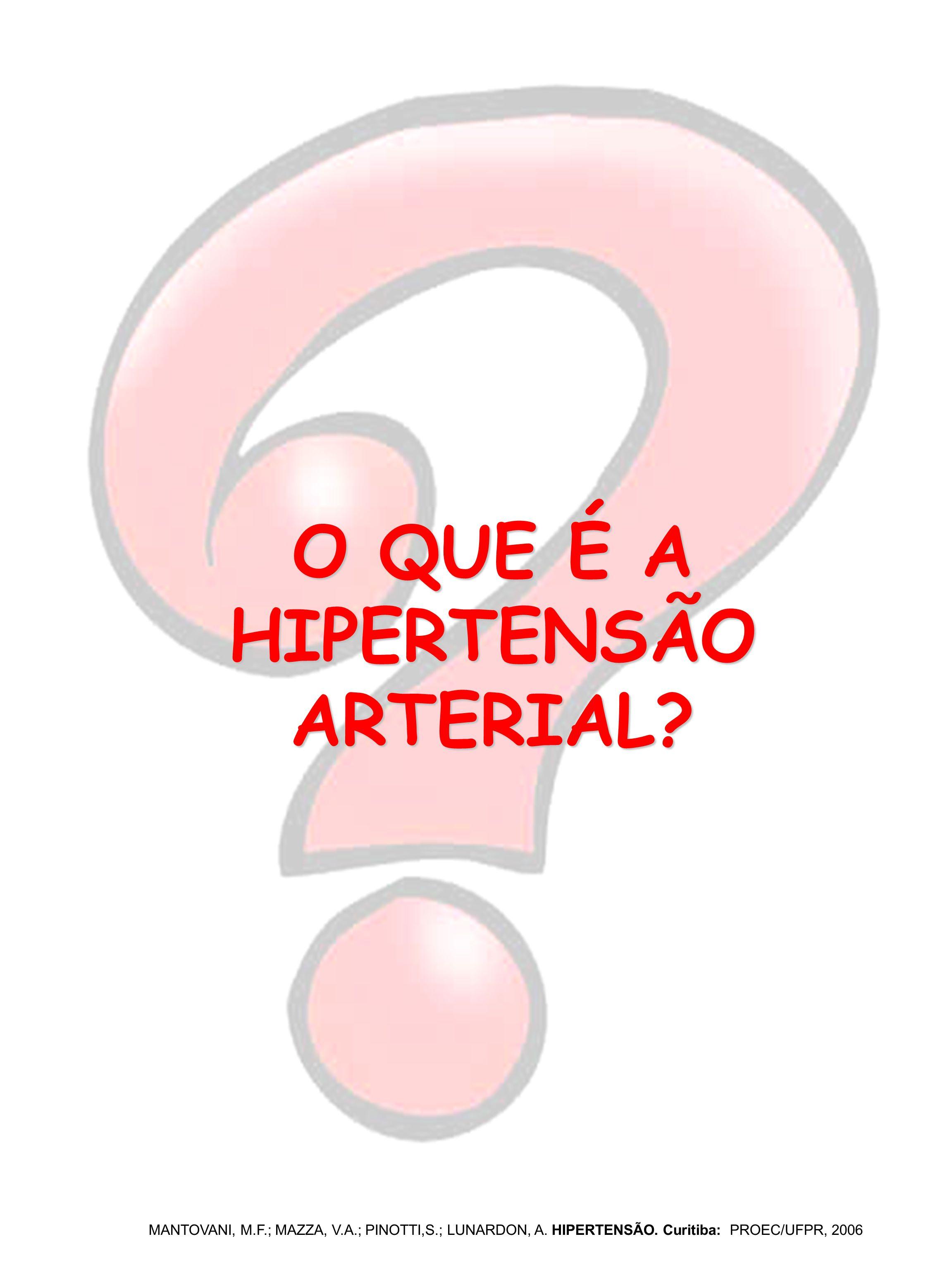 O QUE É A HIPERTENSÃO ARTERIAL? MANTOVANI, M.F.; MAZZA, V.A.; PINOTTI,S.; LUNARDON, A. HIPERTENSÃO. Curitiba: PROEC/UFPR, 2006