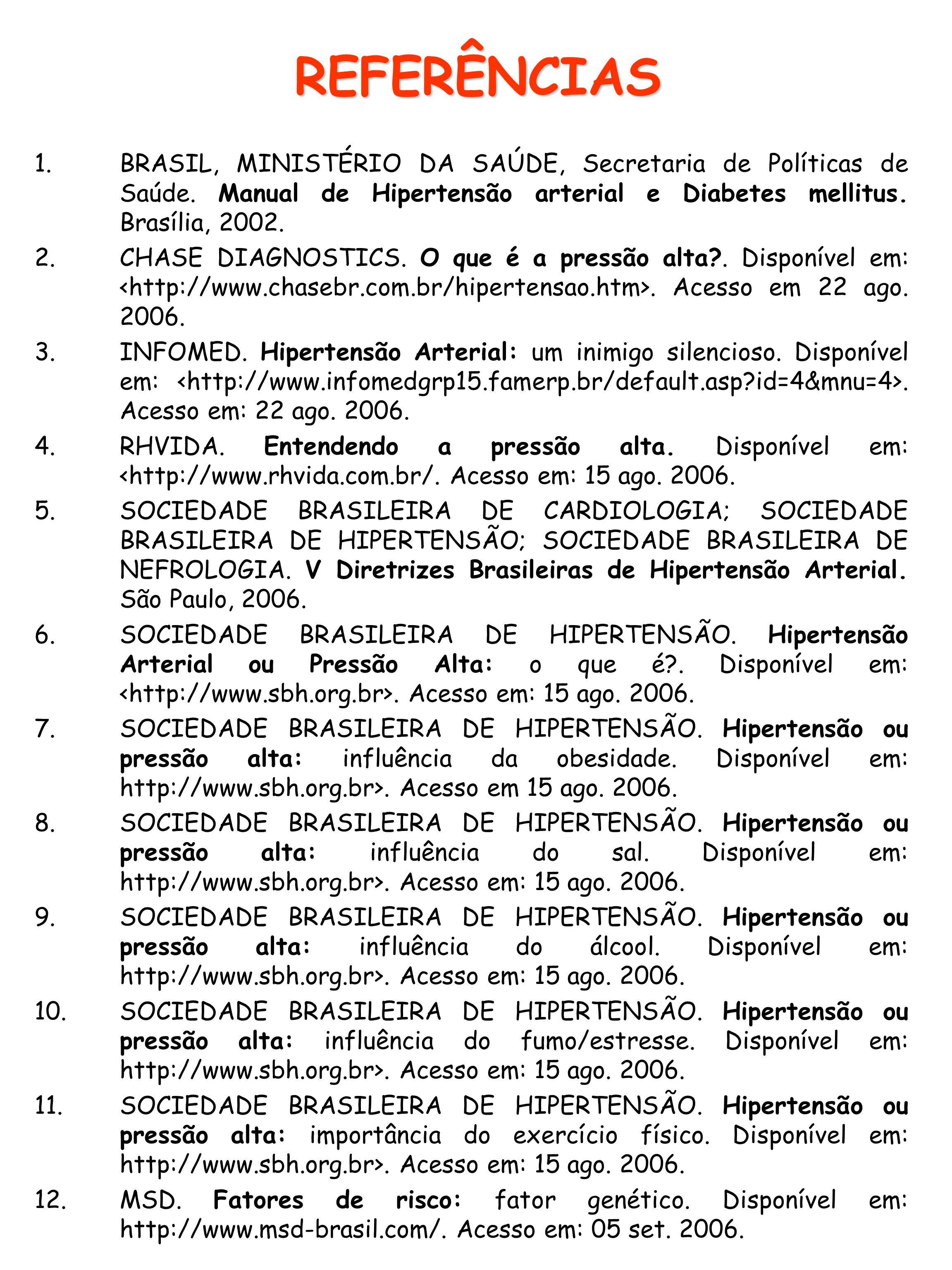 REFERÊNCIAS 1.BRASIL, MINISTÉRIO DA SAÚDE, Secretaria de Políticas de Saúde. Manual de Hipertensão arterial e Diabetes mellitus. Brasília, 2002. 2.CHA
