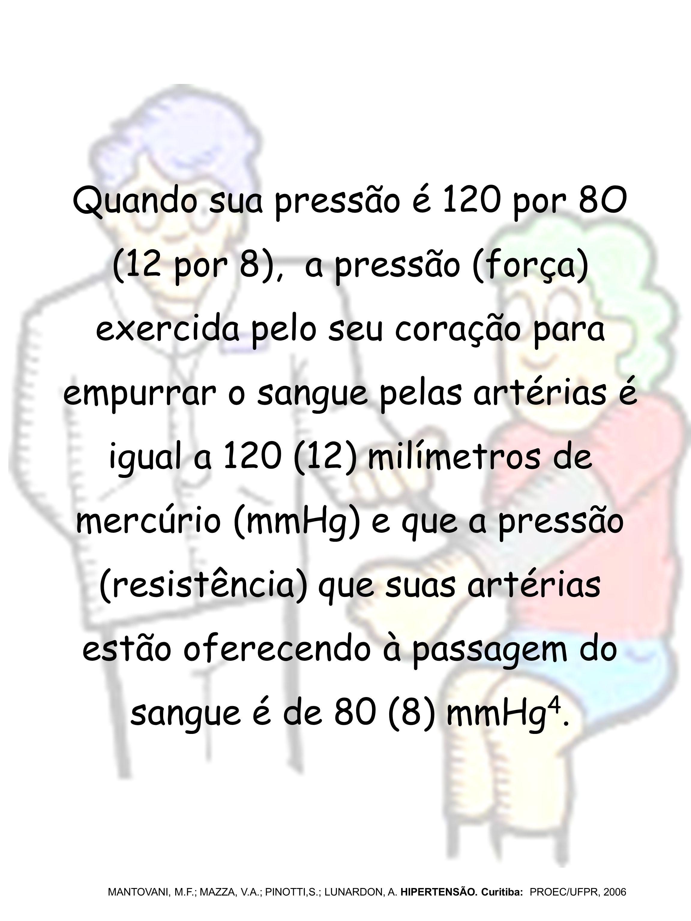 Quando sua pressão é 120 por 8O (12 por 8), a pressão (força) exercida pelo seu coração para empurrar o sangue pelas artérias é igual a 120 (12) milím