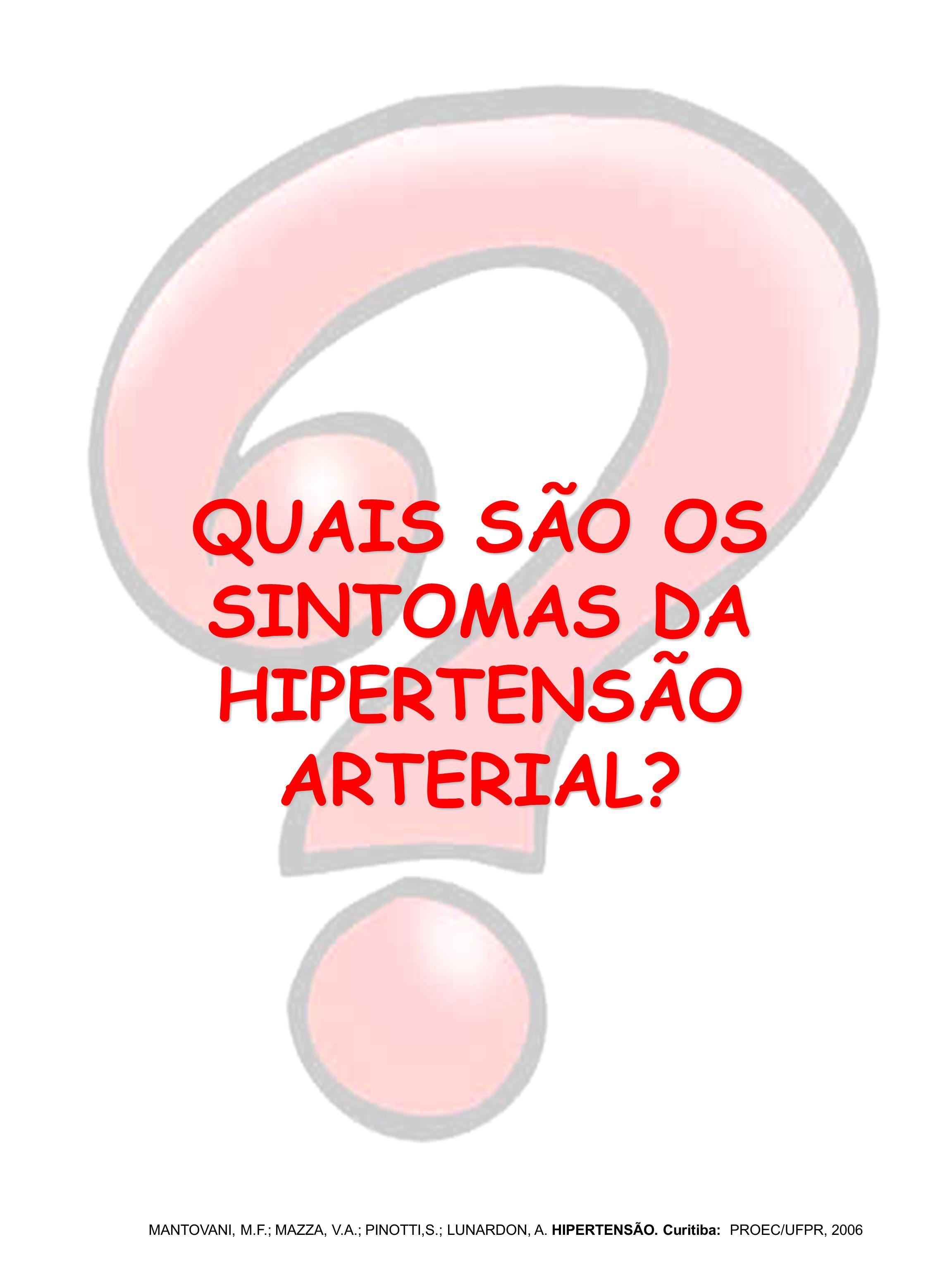 QUAIS SÃO OS SINTOMAS DA HIPERTENSÃO ARTERIAL? MANTOVANI, M.F.; MAZZA, V.A.; PINOTTI,S.; LUNARDON, A. HIPERTENSÃO. Curitiba: PROEC/UFPR, 2006