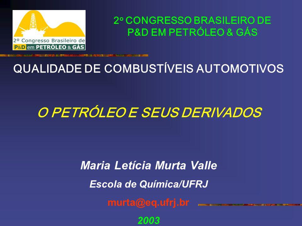 2 o CONGRESSO BRASILEIRO DE P&D EM PETRÓLEO & GÁS QUALIDADE DE COMBUSTÍVEIS AUTOMOTIVOS O PETRÓLEO E SEUS DERIVADOS Maria Letícia Murta Valle Escola de Química/UFRJ murta@eq.ufrj.br 2003
