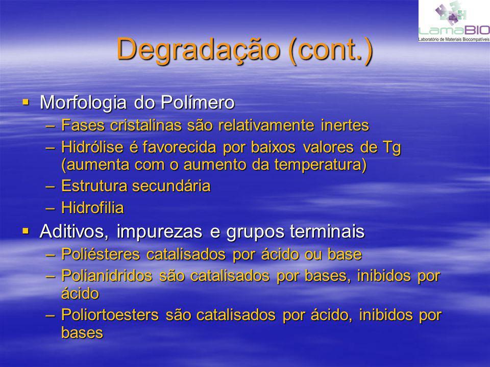 Degradação (cont.) Morfologia do Polímero Morfologia do Polímero –Fases cristalinas são relativamente inertes –Hidrólise é favorecida por baixos valores de Tg (aumenta com o aumento da temperatura) –Estrutura secundária –Hidrofilia Aditivos, impurezas e grupos terminais Aditivos, impurezas e grupos terminais –Poliésteres catalisados por ácido ou base –Polianidridos são catalisados por bases, inibidos por ácido –Poliortoesters são catalisados por ácido, inibidos por bases